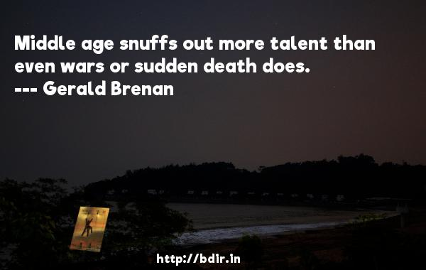 Middle age snuffs out more talent than even wars or sudden death does.  -   Gerald Brenan     Quotes