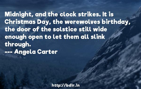 Midnight, and the clock strikes. It is Christmas Day, the werewolves birthday, the door of the solstice still wide enough open to let them all slink through.  -   Angela Carter     Quotes