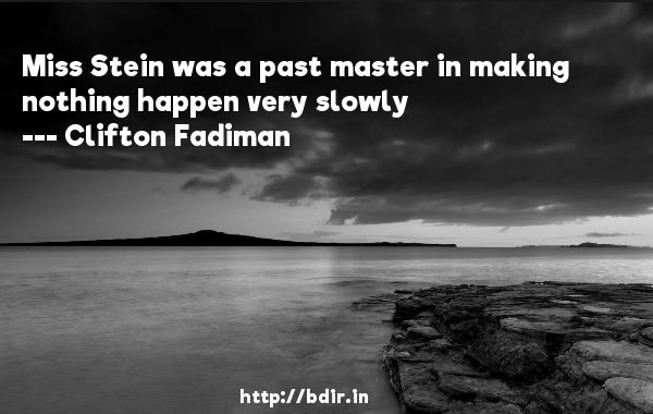 Miss Stein was a past master in making nothing happen very slowly  -   Clifton Fadiman     Quotes