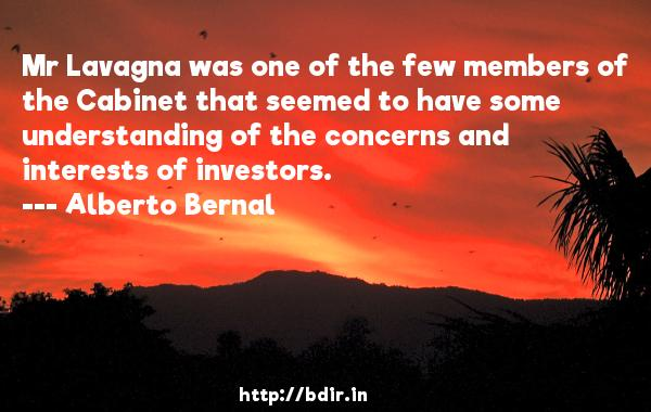 Mr Lavagna was one of the few members of the Cabinet that seemed to have some understanding of the concerns and interests of investors.  -   Alberto Bernal     Quotes