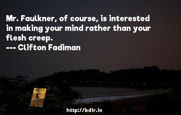Mr. Faulkner, of course, is interested in making your mind rather than your flesh creep.  -   Clifton Fadiman     Quotes