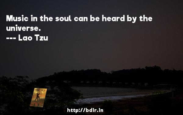Music in the soul can be heard by the universe.  -   Lao Tzu     Quotes
