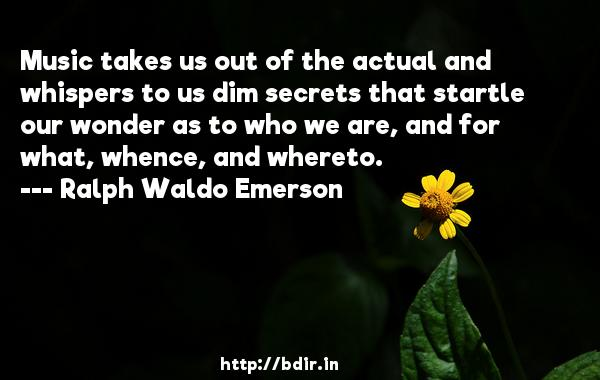 Music takes us out of the actual and whispers to us dim secrets that startle our wonder as to who we are, and for what, whence, and whereto.  -   Ralph Waldo Emerson     Quotes