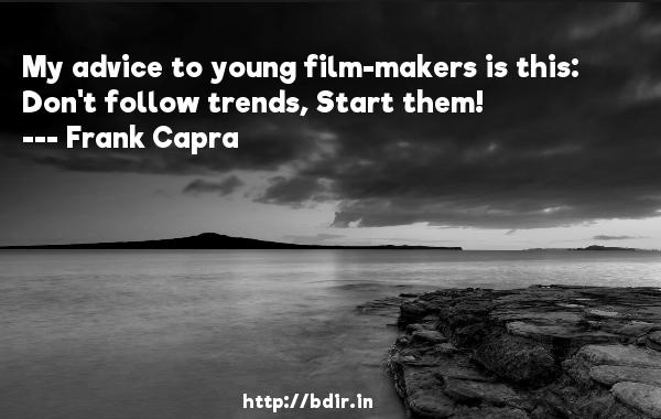 My advice to young film-makers is this: Don't follow trends, Start them!  -   Frank Capra     Quotes