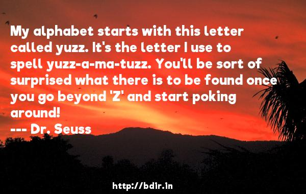 My alphabet starts with this letter called yuzz. It's the letter I use to spell yuzz-a-ma-tuzz. You'll be sort of surprised what there is to be found once you go beyond 'Z' and start poking around!  -   Dr. Seuss     Quotes