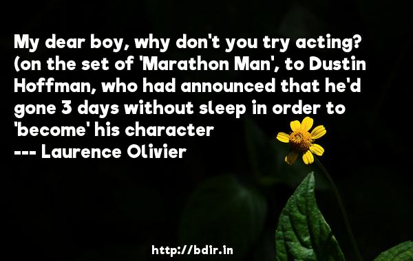 My dear boy, why don't you try acting? (on the set of 'Marathon Man', to Dustin Hoffman, who had announced that he'd gone 3 days without sleep in order to 'become' his character  -   Laurence Olivier     Quotes