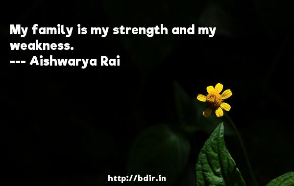 My family is my strength and my weakness.  -   Aishwarya Rai     Quotes