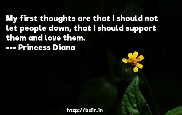 My first thoughts are that I should not let people down, that I should support them and love them.  -   Princess Diana     Quotes