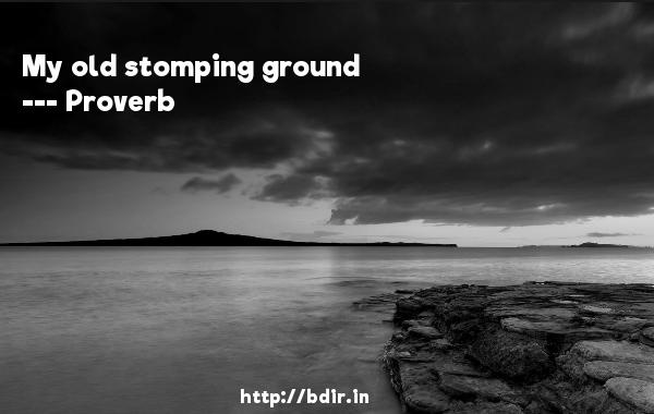 My old stomping ground  -   Proverb      Quotes