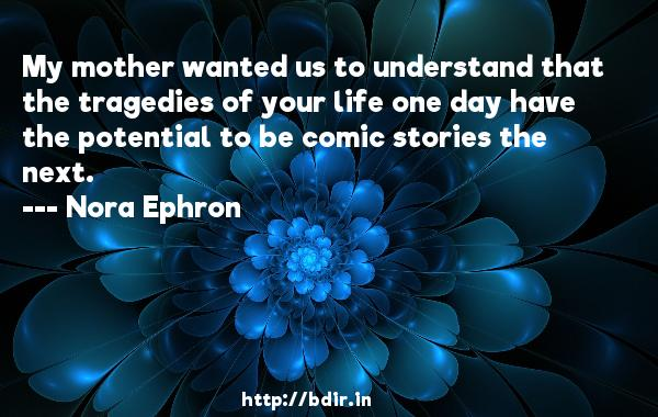 My mother wanted us to understand that the tragedies of your life one day have the potential to be comic stories the next.  -   Nora Ephron     Quotes