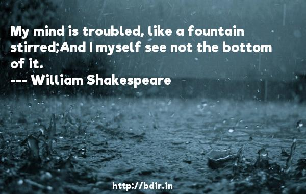 My mind is troubled, like a fountain stirred;And I myself see not the bottom of it.  -   William Shakespeare     Quotes