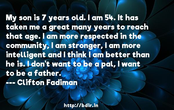 My son is 7 years old. I am 54. It has taken me a great many years to reach that age. I am more respected in the community, I am stronger, I am more intelligent and I think I am better than he is. I don't want to be a pal, I want to be a father.  -   Clifton Fadiman     Quotes
