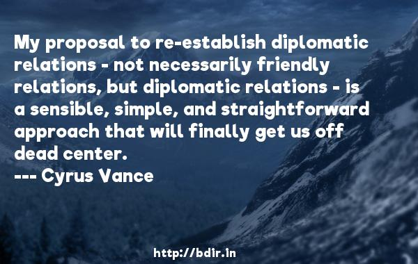 My proposal to re-establish diplomatic relations - not necessarily friendly relations, but diplomatic relations - is a sensible, simple, and straightforward approach that will finally get us off dead center.  -   Cyrus Vance     Quotes