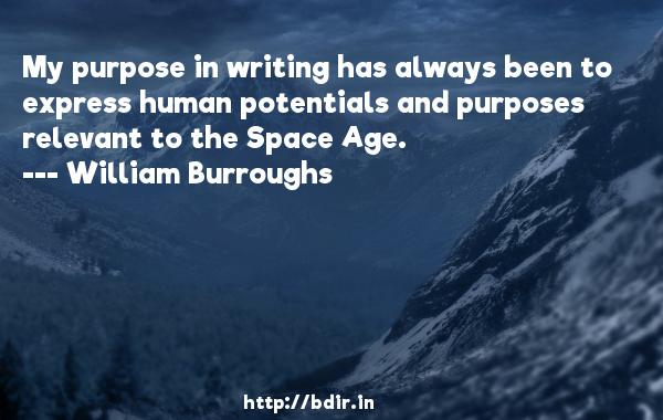 My purpose in writing has always been to express human potentials and purposes relevant to the Space Age.  -   William Burroughs     Quotes