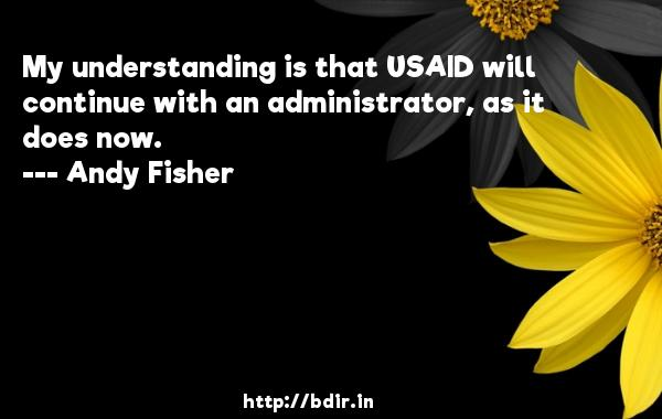 My understanding is that USAID will continue with an administrator, as it does now.  -   Andy Fisher     Quotes