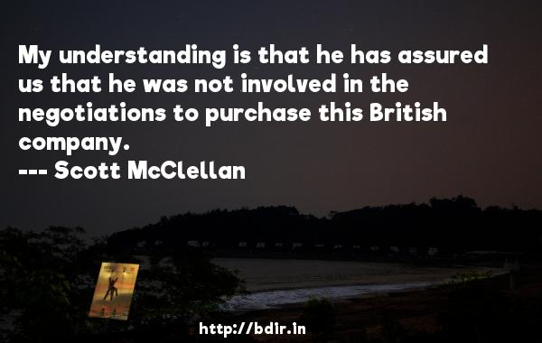 My understanding is that he has assured us that he was not involved in the negotiations to purchase this British company.  -   Scott McClellan     Quotes