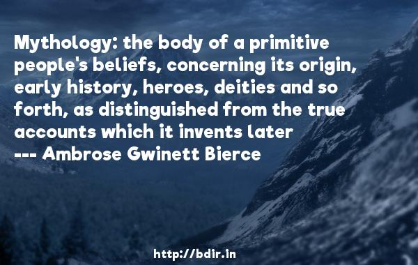 Mythology: the body of a primitive people's beliefs, concerning its origin, early history, heroes, deities and so forth, as distinguished from the true accounts which it invents later  -   Ambrose Gwinett Bierce     Quotes