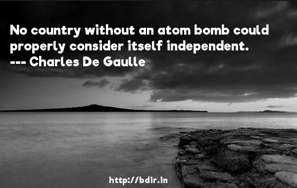 No country without an atom bomb could properly consider itself independent.  -   Charles De Gaulle     Quotes
