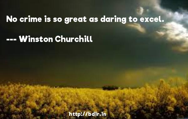 No crime is so great as daring to excel.  -   Winston Churchill     Quotes