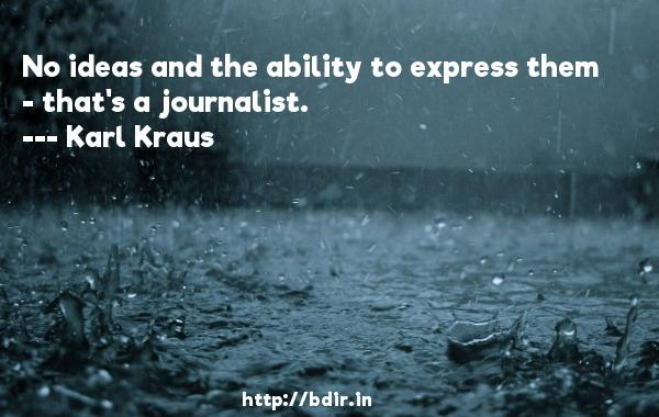 No ideas and the ability to express them - that's a journalist.  -   Karl Kraus     Quotes