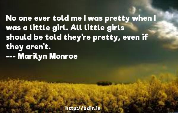 No one ever told me I was pretty when I was a little girl. All little girls should be told they're pretty, even if they aren't.  -   Marilyn Monroe     Quotes