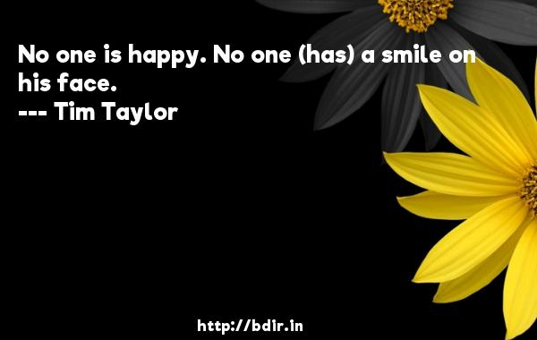 No one is happy. No one (has) a smile on his face.  -   Tim Taylor     Quotes