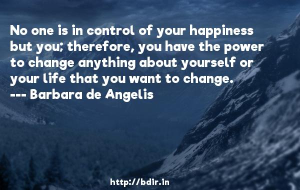 No one is in control of your happiness but you; therefore, you have the power to change anything about yourself or your life that you want to change.  -   Barbara de Angelis     Quotes
