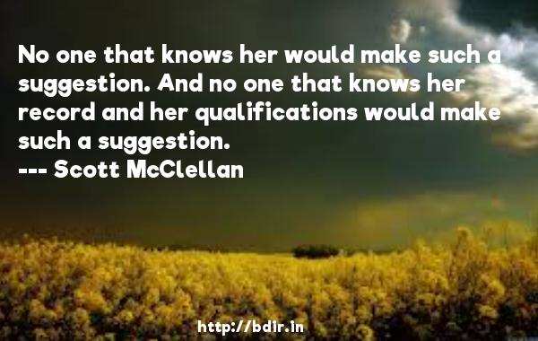 No one that knows her would make such a suggestion. And no one that knows her record and her qualifications would make such a suggestion.  -   Scott McClellan     Quotes