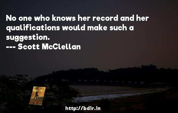 No one who knows her record and her qualifications would make such a suggestion.  -   Scott McClellan     Quotes