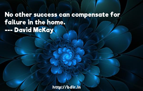 No other success can compensate for failure in the home.  -   David McKay     Quotes