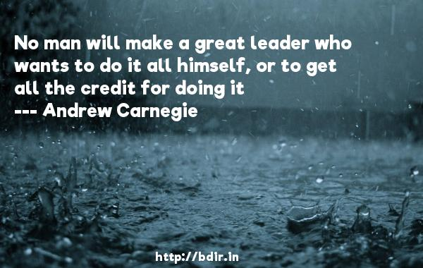 No man will make a great leader who wants to do it all himself, or to get all the credit for doing it  -   Andrew Carnegie     Quotes