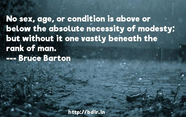 No sex, age, or condition is above or below the absolute necessity of modesty; but without it one vastly beneath the rank of man.  -   Bruce Barton     Quotes