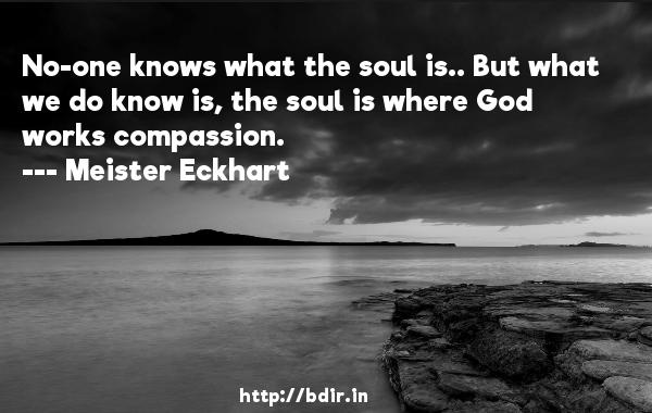 No-one knows what the soul is.. But what we do know is, the soul is where God works compassion.  -   Meister Eckhart     Quotes