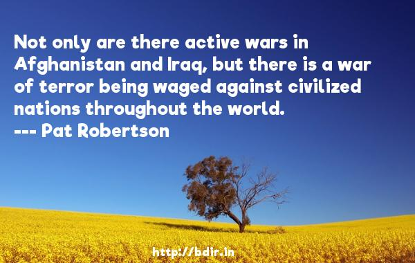 Not only are there active wars in Afghanistan and Iraq, but there is a war of terror being waged against civilized nations throughout the world.  -   Pat Robertson     Quotes