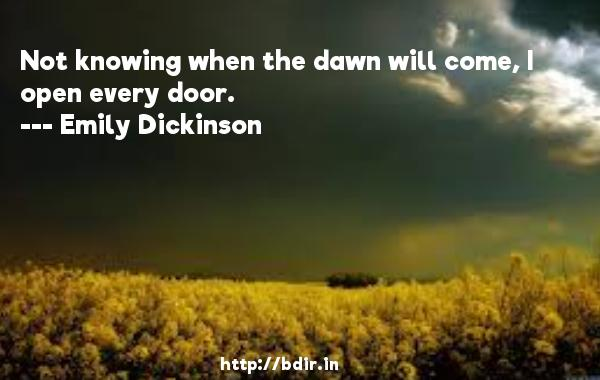 Not knowing when the dawn will come, I open every door.  -   Emily Dickinson     Quotes