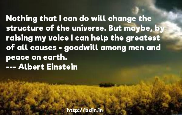 Nothing that I can do will change the structure of the universe. But maybe, by raising my voice I can help the greatest of all causes - goodwill among men and peace on earth.  -   Albert Einstein     Quotes