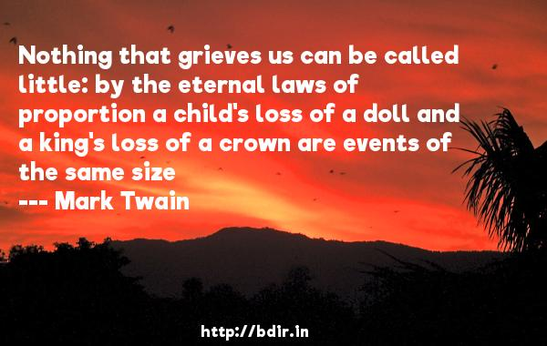 Nothing that grieves us can be called little: by the eternal laws of proportion a child's loss of a doll and a king's loss of a crown are events of the same size  -   Mark Twain     Quotes