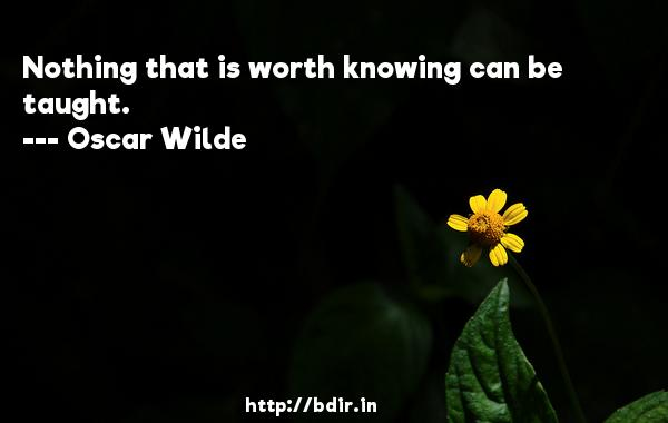 Nothing that is worth knowing can be taught.  -   Oscar Wilde     Quotes