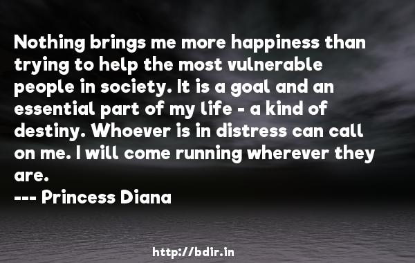 Nothing brings me more happiness than trying to help the most vulnerable people in society. It is a goal and an essential part of my life - a kind of destiny. Whoever is in distress can call on me. I will come running wherever they are.  -   Princess Diana     Quotes