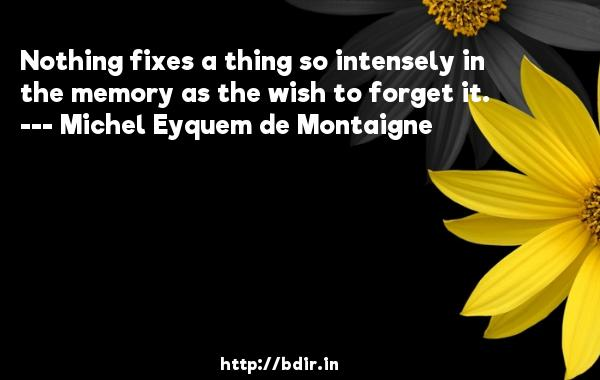 Nothing fixes a thing so intensely in the memory as the wish to forget it.  -   Michel Eyquem de Montaigne     Quotes