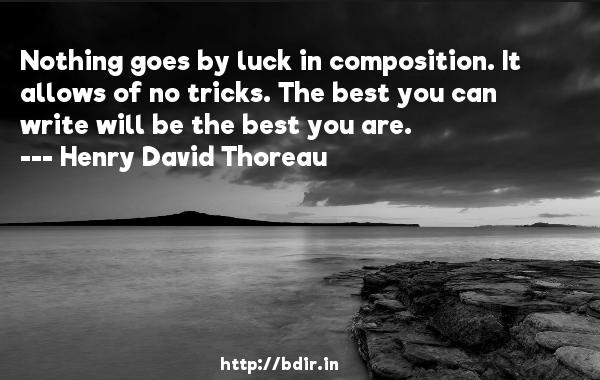 Nothing goes by luck in composition. It allows of no tricks. The best you can write will be the best you are.  -   Henry David Thoreau     Quotes
