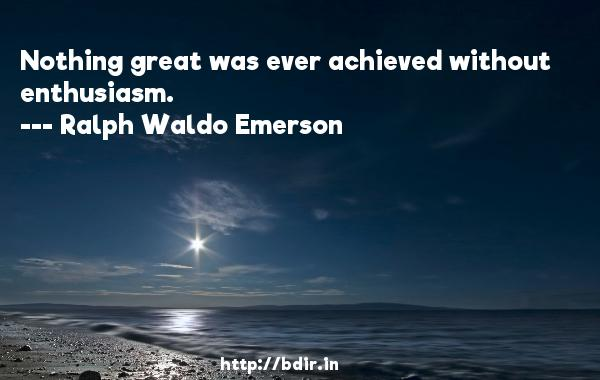 Nothing great was ever achieved without enthusiasm.  -   Ralph Waldo Emerson     Quotes