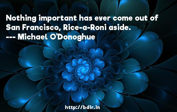 Nothing important has ever come out of San Francisco, Rice-a-Roni aside.  -   Michael O'Donoghue     Quotes
