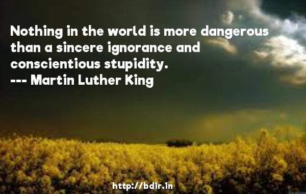 Nothing in the world is more dangerous than a sincere ignorance and conscientious stupidity.  -   Martin Luther King     Quotes