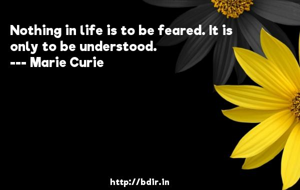 Nothing in life is to be feared. It is only to be understood.  -   Marie Curie     Quotes