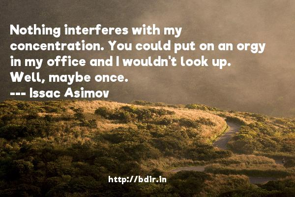 Nothing interferes with my concentration. You could put on an orgy in my office and I wouldn't look up. Well, maybe once.  -   Issac Asimov     Quotes