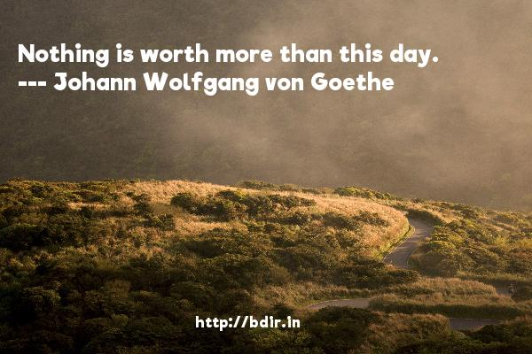Nothing is worth more than this day.  -   Johann Wolfgang von Goethe     Quotes