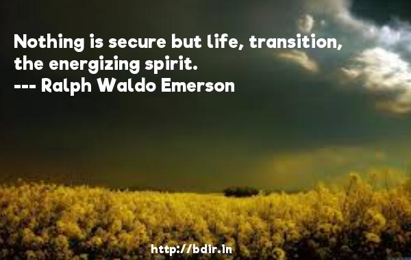 Nothing is secure but life, transition, the energizing spirit.  -   Ralph Waldo Emerson     Quotes