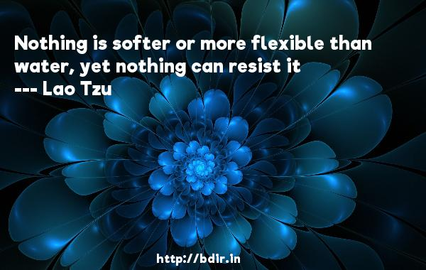 Nothing is softer or more flexible than water, yet nothing can resist it  -   Lao Tzu     Quotes