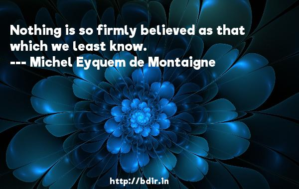 Nothing is so firmly believed as that which we least know.  -   Michel Eyquem de Montaigne     Quotes
